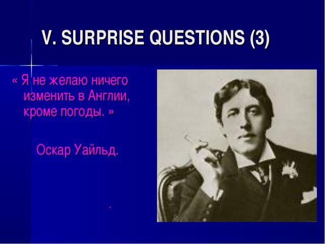 V. SURPRISE QUESTIONS (3) « Я не желаю ничего изменить в Англии, кроме погоды...