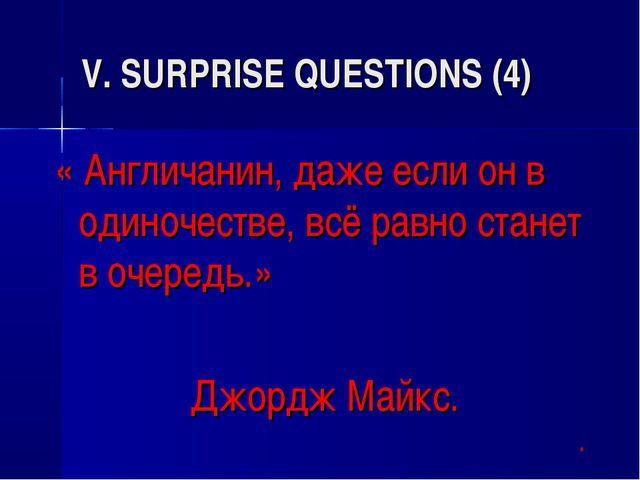V. SURPRISE QUESTIONS (4) « Англичанин, даже если он в одиночестве, всё равно...