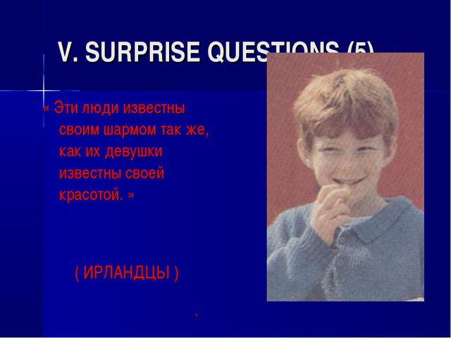 V. SURPRISE QUESTIONS (5) « Эти люди известны своим шармом так же, как их дев...