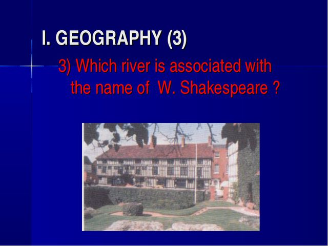 I. GEOGRAPHY (3) 3) Which river is associated with the name of W. Shakespeare ?
