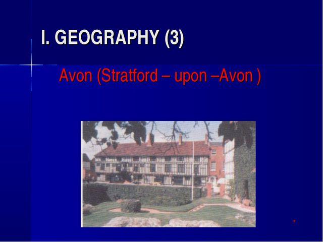 I. GEOGRAPHY (3) Avon (Stratford – upon –Avon ) *