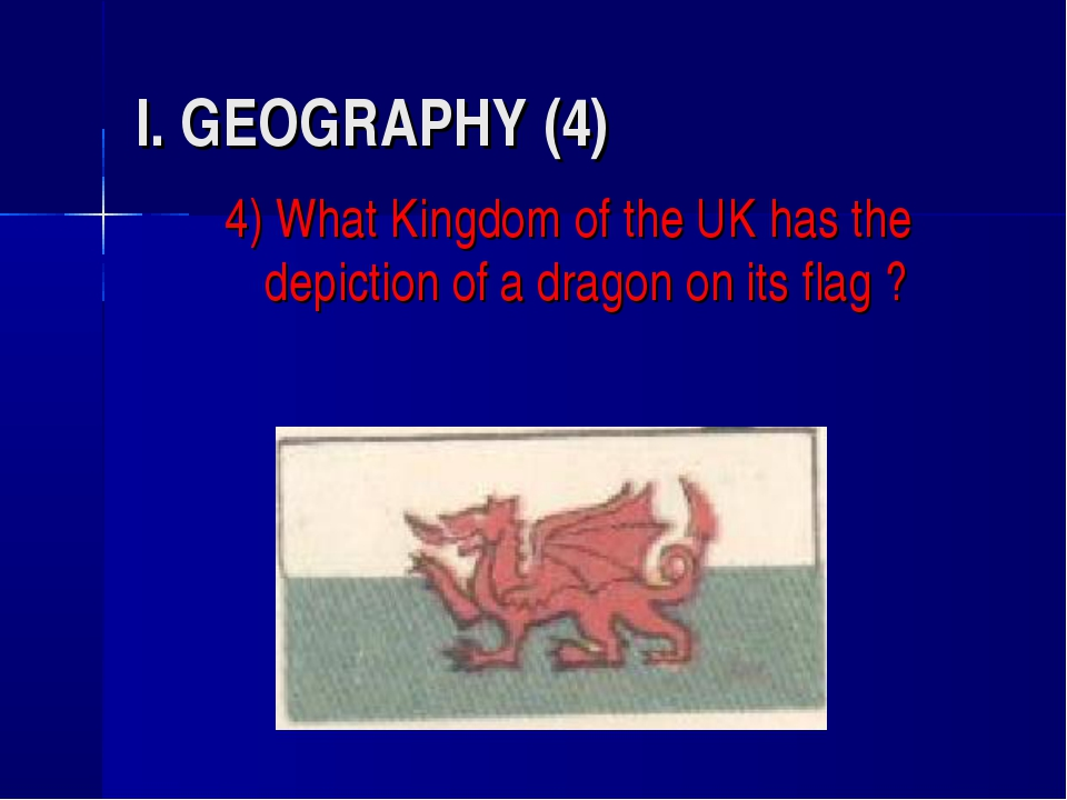 I. GEOGRAPHY (4) 4) What Kingdom of the UK has the depiction of a dragon on i...