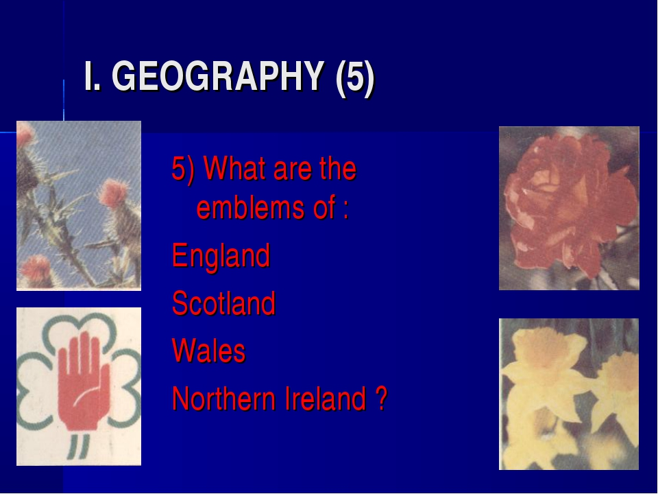 I. GEOGRAPHY (5) 5) What are the emblems of : England Scotland Wales Northern...