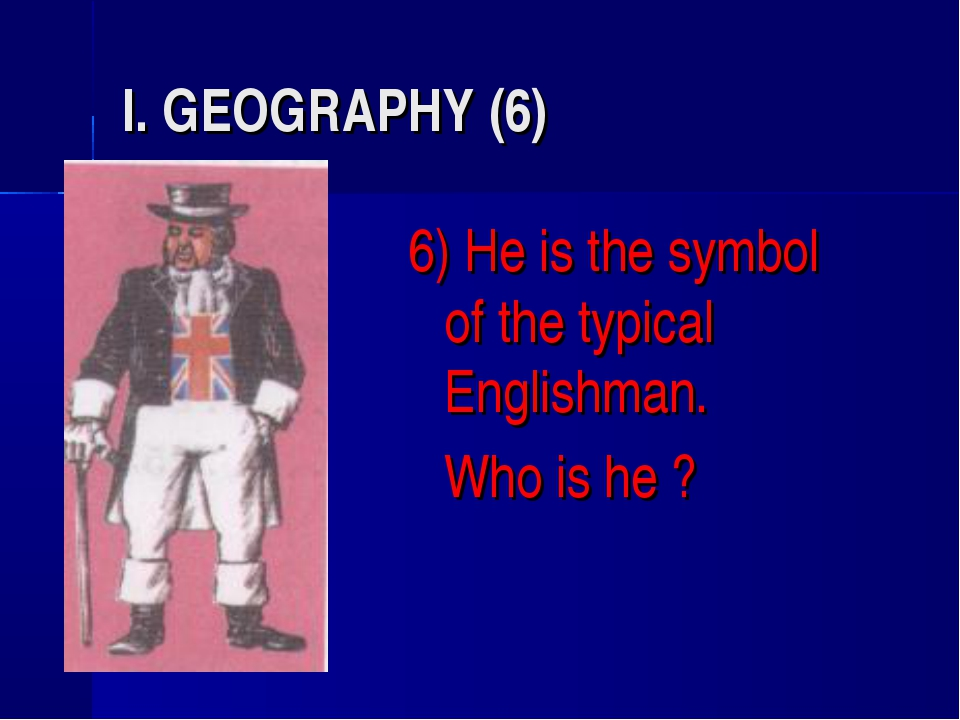 I. GEOGRAPHY (6) 6) He is the symbol of the typical Englishman. 	Who is he ?