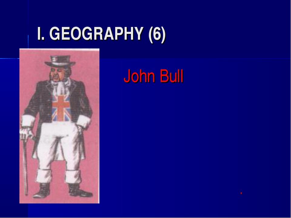 I. GEOGRAPHY (6) John Bull *