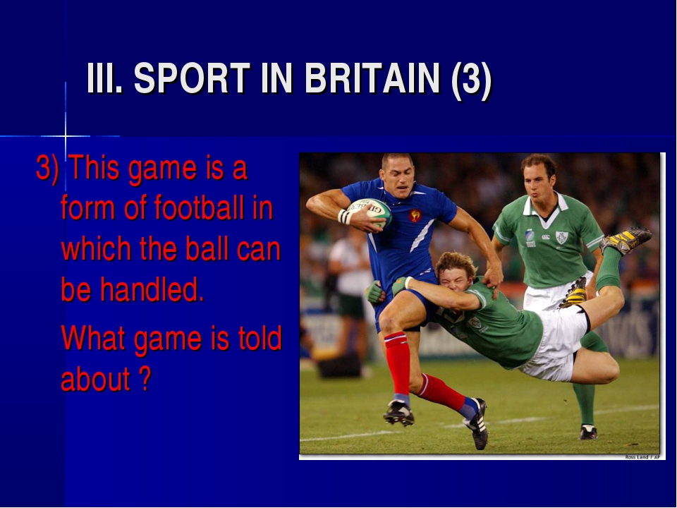 III. SPORT IN BRITAIN (3) 3) This game is a form of football in which the bal...