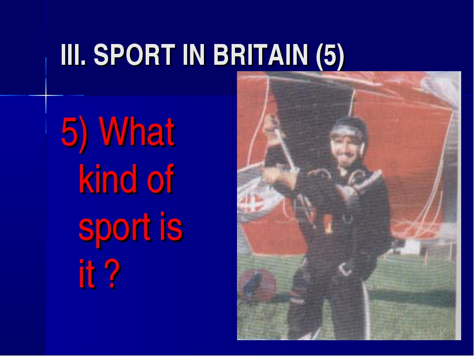 III. SPORT IN BRITAIN (5) 5) What kind of sport is it ?