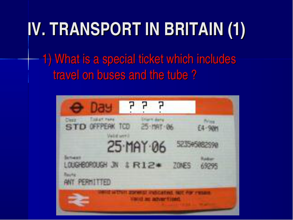 IV. TRANSPORT IN BRITAIN (1) 1) What is a special ticket which includes trave...