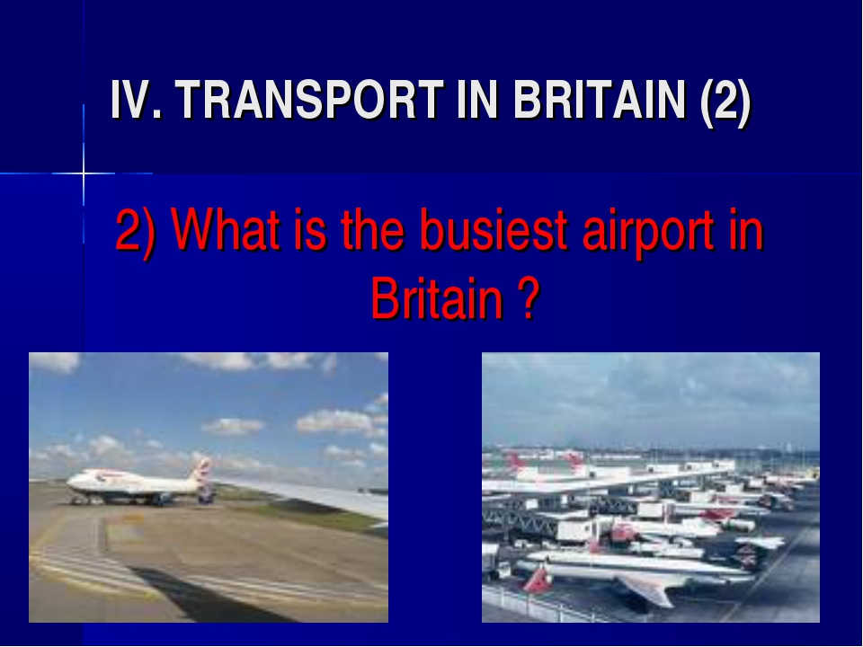 IV. TRANSPORT IN BRITAIN (2) 2) What is the busiest airport in Britain ?