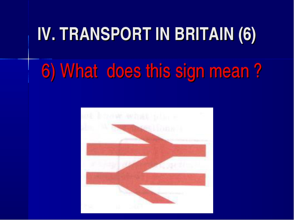 IV. TRANSPORT IN BRITAIN (6) 6) What does this sign mean ?