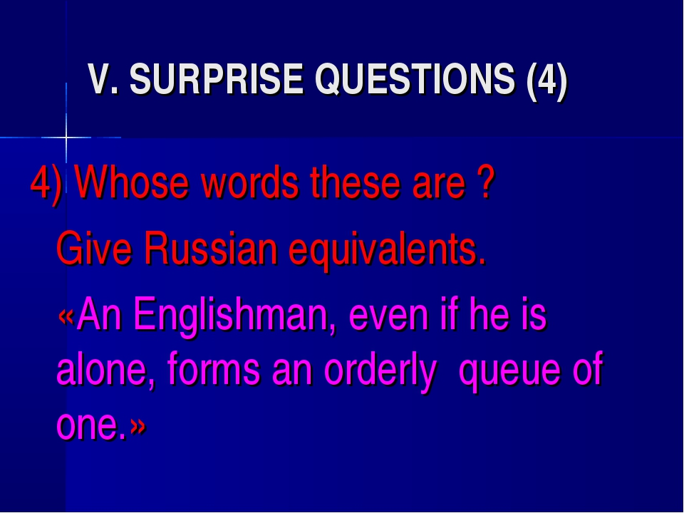 V. SURPRISE QUESTIONS (4) 4) Whose words these are ? 	Give Russian equivalent...