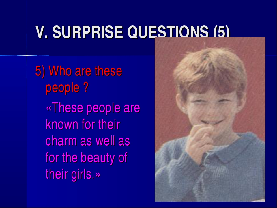 V. SURPRISE QUESTIONS (5) 5) Who are these people ? 	«These people are known...