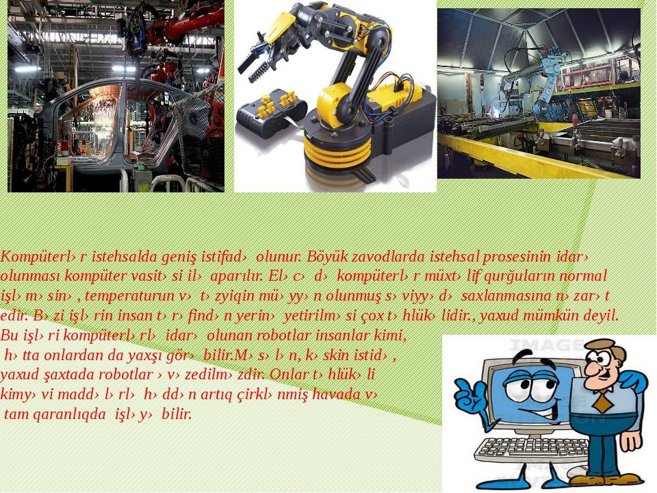 Kompüterlər istehsalda geniş istifadə olunur. Böyük zavodlarda istehsal prose...
