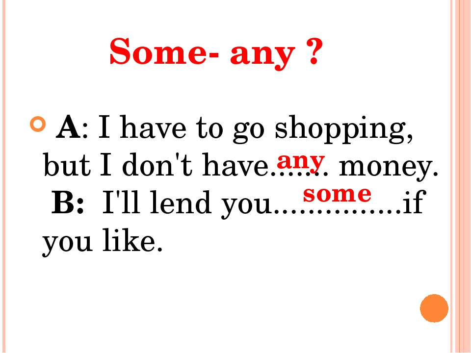 Some- any ? A: I have to go shopping, but I don't have....... money. B: I'll...