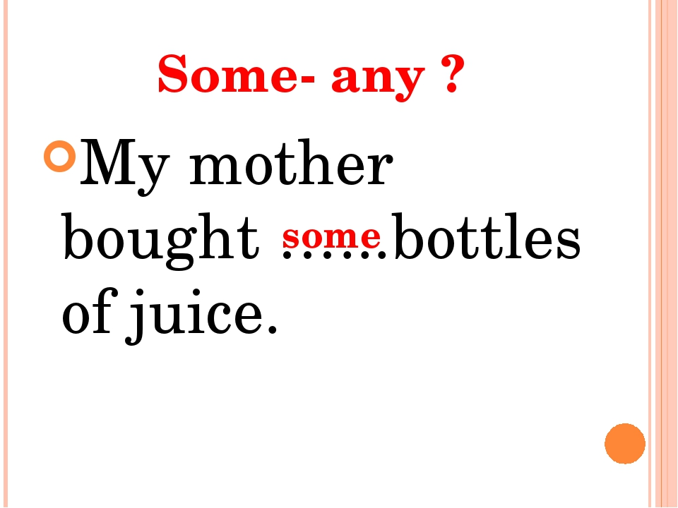 Some- any ? My mother bought …...bottles of juice. some