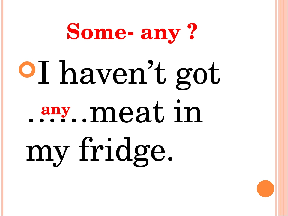 Some- any ? I haven't got ……meat in my fridge. any