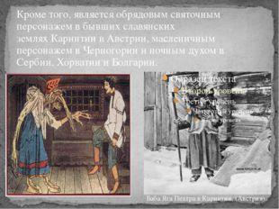 Кроме того, является обрядовым святочным персонажемв бывших славянских земля