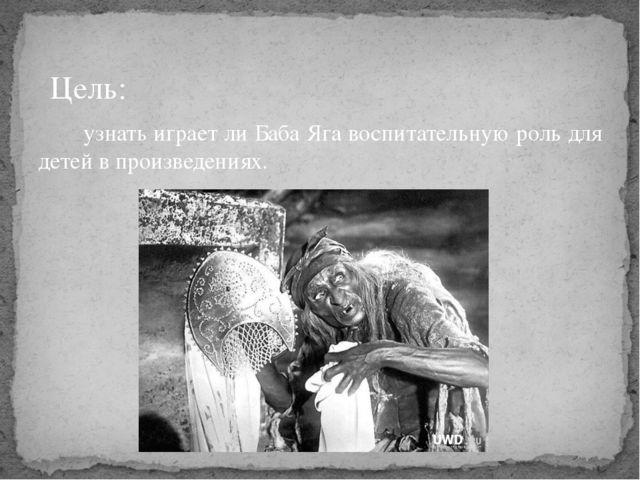 Цель: узнать играет ли Баба Яга воспитательную роль для детей в произведениях.