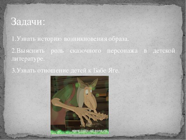 1.Узнать историю возникновения образа. 2.Выяснить роль сказочного персонажа в...