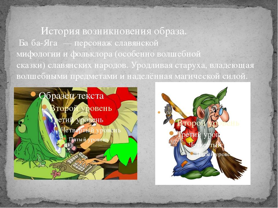 История возникновения образа. Ба́ба-Яга́— персонажславянской мифологиииф...