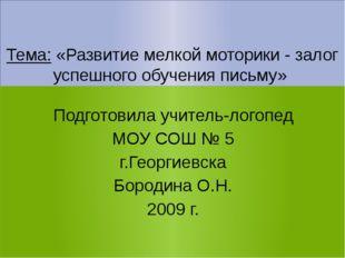Тема: «Развитие мелкой моторики - залог успешного обучения письму» Подготови