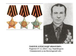 ПАВЛОВ АЛЕКСАНДР ИВАНОВИЧ. Родился 07.11.1914 г. в д. Коробицыно Сямженского