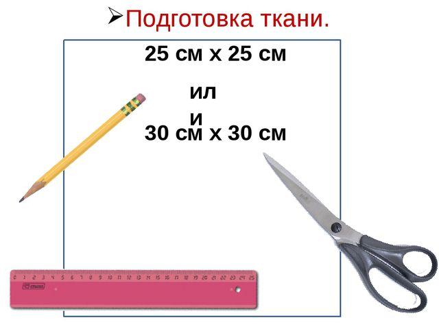 25 см х 25 см 30 см х 30 см или Подготовка ткани.