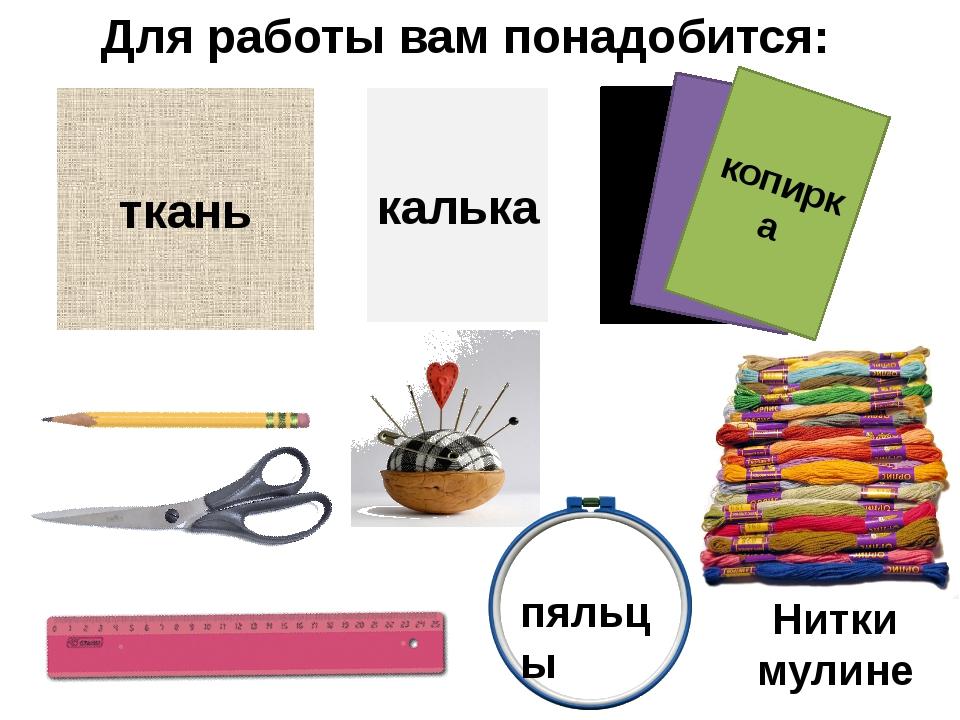 Для работы вам понадобится: ткань калька копирка пяльцы Нитки мулине