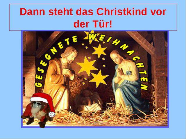 Dann steht das Christkind vor der Tür!