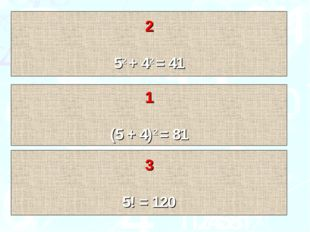 1 (5 + 4)2 = 81 2 52 + 42 = 41 3 5! = 120