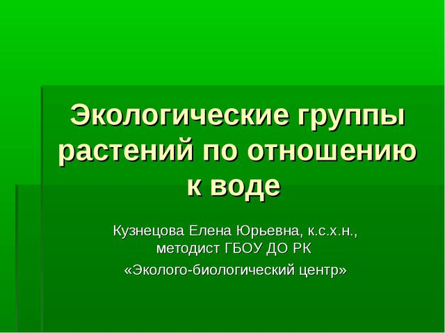 Экологические группы растений по отношению к воде Кузнецова Елена Юрьевна, к....