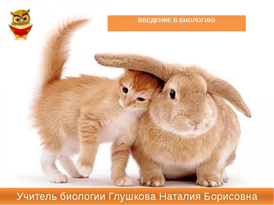 ВВЕДЕНИЕ В БИОЛОГИЮ Учитель биологии Глушкова Наталия Борисовна