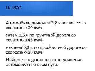 № 1503 Автомобиль двигался 3,2 ч по шоссе со скоростью 90 км/ч, затем 1,5 ч п