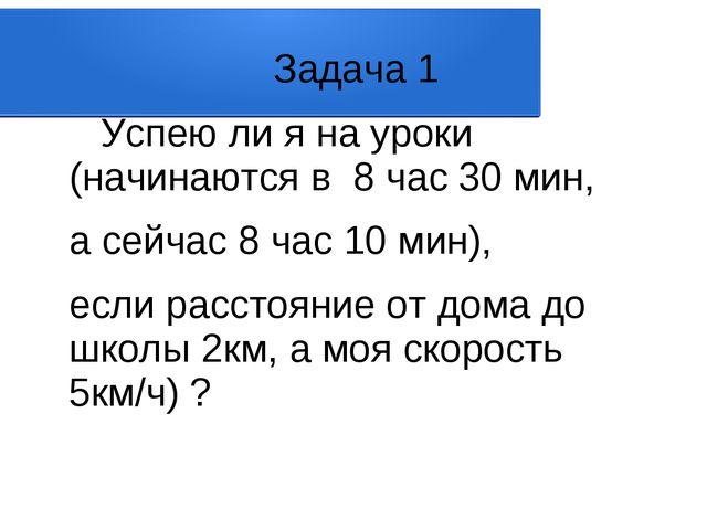 Задача 1 Успею ли я на уроки (начинаются в 8 час 30 мин, а сейчас 8 час 10...