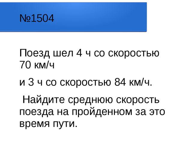 №1504 Поезд шел 4 ч со скоростью 70 км/ч и 3 ч со скоростью 84 км/ч. Найдите...