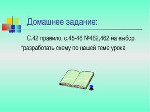 Домашнее задание: С.42 правило, с.45-46 №462,462 на выбор. *разработать схем