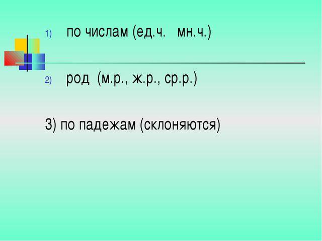 по числам (ед.ч. мн.ч.) род (м.р., ж.р., ср.р.) 3) по падежам (склоняются)
