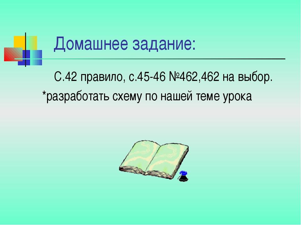 Домашнее задание: С.42 правило, с.45-46 №462,462 на выбор. *разработать схем...