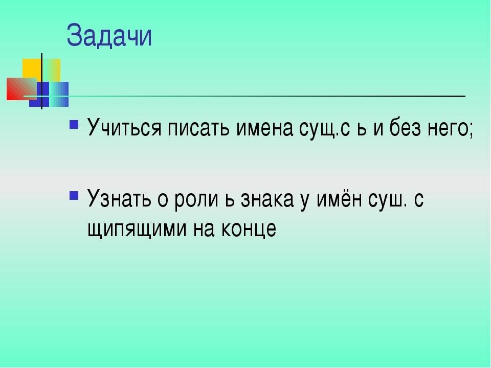 Задачи Учиться писать имена сущ.с ь и без него; Узнать о роли ь знака у имён...