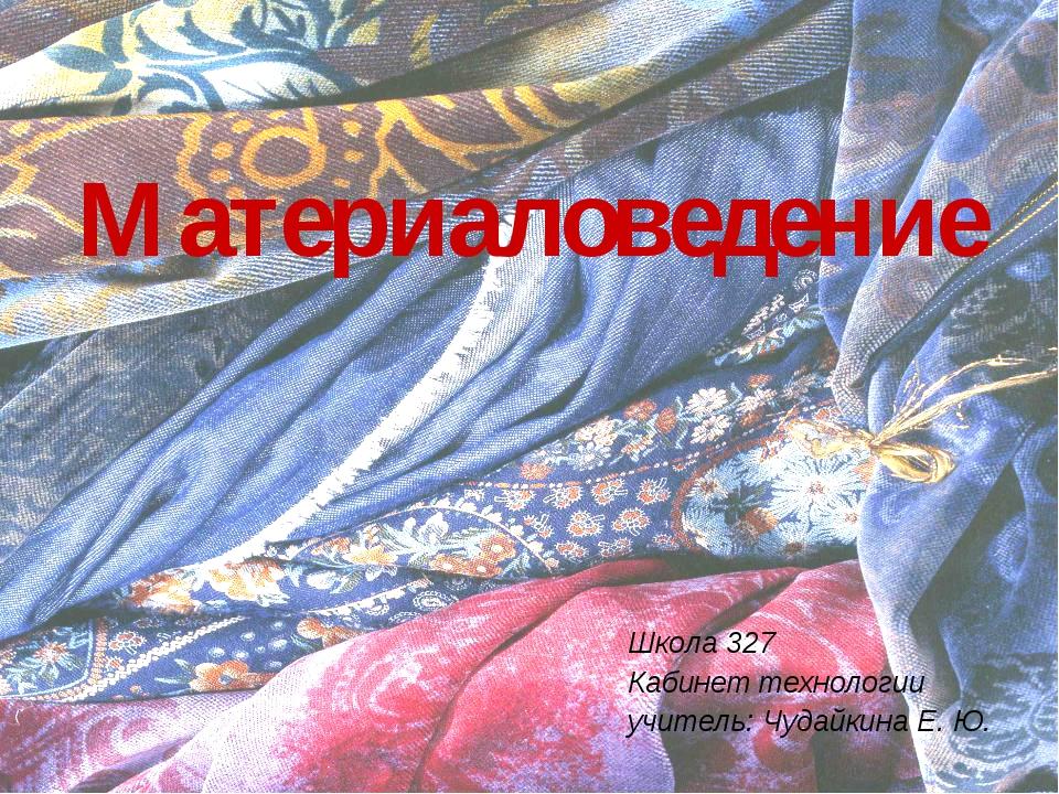 Материаловедение Школа 327 Кабинет технологии учитель: Чудайкина Е. Ю.