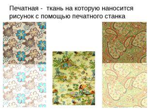 Печатная - ткань на которую наносится рисунок с помощью печатного станка