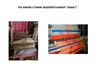 На каком станке вырабатывают ткань?
