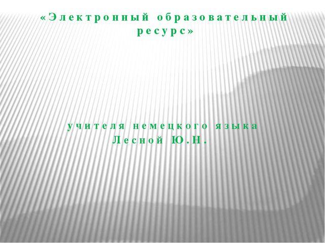 «Электронный образовательный ресурс» учителя немецкого языка Лесной Ю.Н.