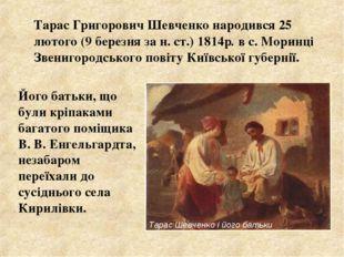 Тарас Григорович Шевченко народився 25 лютого (9 березня за н. ст.) 1814р. в