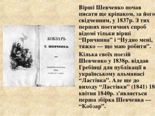 Вірші Шевченко почав писати ще кріпаком, за його свідченням, у 1837р. З тих