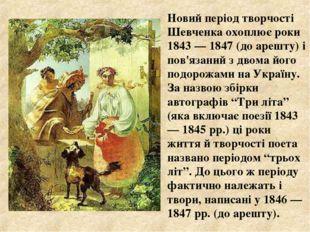 Новий період творчості Шевченка охоплює роки 1843 — 1847 (до арешту) і пов'я