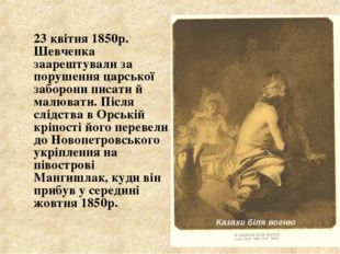 23 квітня 1850р. Шевченка заарештували за порушення царської заборони писати