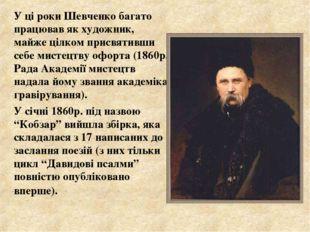 У ці роки Шевченко багато працював як художник, майже цілком присвятивши себ