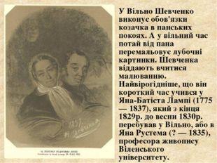 У Вільно Шевченко виконує обов'язки козачка в панських покоях. А у вільний ч