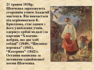 21 травня 1838р. Шевченка зараховують стороннім учнем Академії мистецтв. Він
